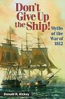 Don't Give Up the Ship!: Myths of the War of 1812 by Donald R Hickey (Paperback / softback, 2007)