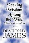 Seeking Wisdom Among The Wise Following Good Advice 9781448957705 James