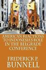 American Reactions to Indonesia's Role in the Belgrade Conference by Frederick P. Bunnell (Paperback, 2009)
