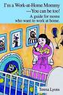 I'm a Work-At-Home Mommy--You Can Be Too!: A Guide for Moms Who Want to Work at Home. by Teresa Ann Lyons (Hardback, 2002)