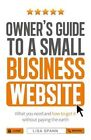 Owner's Guide to a Small Business Website: What You Need and How to Get There - Without Paying the Earth by Lisa Spann (Paperback, 2014)