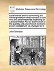 Experimental Enquiry Concerning the Natural Powers of Wind and Water to Turn Mills and Other Machines Depending on a Circular Motion and an Examination of the Quantity and Proportion of Mechanic Power Necessary to Be Employed Ed 2 by John Smeaton (Paperback / softback, 2010)