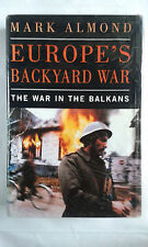MARK ALMOND - EUROPE'S BACKYARD WAR: THE WAR IN THE BALKANS