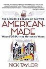 American-Made: The Enduring Legacy of the WPA: When FDR Put the Nation to Work by Nick Taylor (Paperback / softback, 2009)