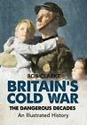 Britain's Cold War: The Dangerous Decades an Illustrated History by Bob Clarke (Paperback, 2014)
