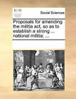 Proposals for Amending the Militia ACT, So as to Establish a Strong ... National Militia; ... by Multiple Contributors (Paperback / softback, 2010)