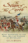 'The Scum of the Earth': What Happened to the Real British Heroes of Waterloo? by Colin Brown (Hardback, 2015)