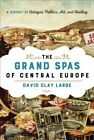The Grand Spas of Central Europe: A History of Intrigue, Politics, Art, and Healing by David Clay Large (Hardback, 2015)