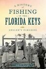 A History of Fishing in the Florida Keys: Angler's Paradise by Bob T Epstein (Paperback / softback, 2013)