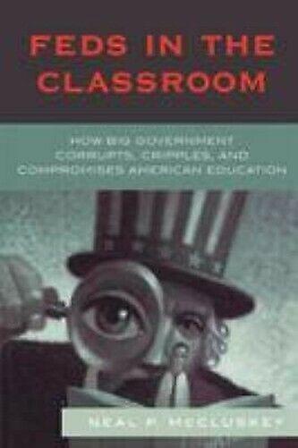 Feds in der Klassenzimmer: How Big Regierung Corrupts, Cripples, & Compromises A