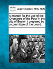 A Manual for the Use of the Overseers of the Poor in the City of Boston / Prepared by a Committee of the Board. by Gale, Making of Modern Law (Paperback / softback, 2011)