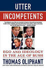 Utter Incompetents: Ego and Ideology in the Age of Bush by Thomas Oliphant (Paperback / softback, 2008)
