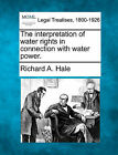 The Interpretation of Water Rights in Connection with Water Power. by Richard A Hale (Paperback / softback, 2010)