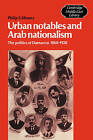 Urban Notables and Arab Nationalism: The Politics of Damascus 1860-1920 by Philip S. Khoury (Paperback, 2003)