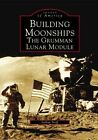 Building Moonships The Grumman Lunar Module 9780738535869 by Joshua Stoff