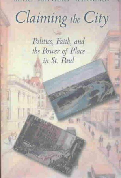 Claiming the City : Politics, Faith, and the Power of Place in St. Paul, Pape...