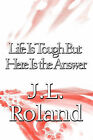 Life Is Tough But Here Is the Answer by J L Roland (Paperback / softback, 2010)