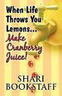 When Life Throws You Lemons...Make Cranberry Juice! by Shari Bookstaff (Paperback / softback, 2009)
