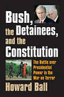 Bush, the Detainees, and the Constitution: The Battle Over Presidential Power in the War on Terror by Howard Ball (Hardback, 2007)