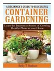 A Beginner?s Guide to Successful Container Gardening: Learn the Innermost Secrets of Growing Healthy Plants at Your Home by Kelly T Hudson (Paperback / softback, 2014)