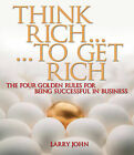 Think Rich... to Get Rich: The Four Golden Rules for Being Successful in Business by Larry John (Paperback, 2006)