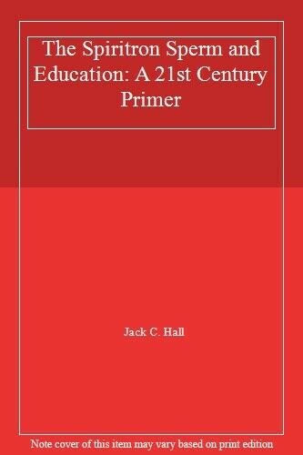 The Spiritron Sperm and Education: A 21st Century Primer by Hall, C. New,,