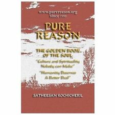 Pure Reason : The Golden Book of the Soul by Satheesan N. Kochicheril (2013,...