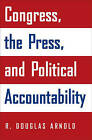 Congress, the Press, and Political Accountability by R. Douglas Arnold (Paperback, 2006)