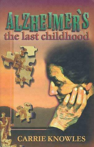 Alzheimer's : The Last Childhood by Carrie Knowles