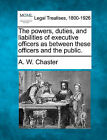 The Powers, Duties, and Liabilities of Executive Officers as Between These Officers and the Public. by A W Chaster (Paperback / softback, 2010)