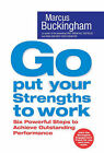 Go Put Your Strengths to Work: Six Powerful Steps to Achieve Outstanding Performance by Marcus Buckingham (Paperback, 2007)