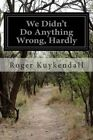 We Didn't Do Anything Wrong, Hardly by Roger Kuykendall (Paperback / softback, 2014)