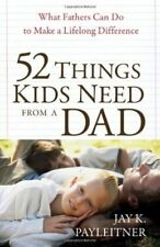52 Things Kids Need from a Dad : What Fathers Can Do to Make a Lifelong Difference by Jay K. Payleitner (2010, Paperback)