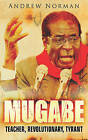 Mugabe: Teacher, Revolutionary, Tyrant by Dr. Andrew Norman (Paperback, 2008)