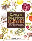Green Market Baking Book: 100 Delicious Recipes for Naturally Sweet & Savory Treats by Laura C. Martin (Hardback, 2011)