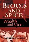 Blood and Spice, Wealth and Vice by Lawrence Clarke (Hardback, 2012)