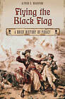 Flying the Black Flag: A Brief History of Piracy by Alfred S. Bradford (Hardback, 2007)