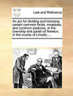 An ACT for Dividing and Inclosing Certain Common Fields, Meadows, and Common Pastures, in the Township and Parish of Newton, in the County of Lincoln, ... by Multiple Contributors (Paperback / softback, 2010)