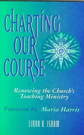 Charting Our Course : Renewing the Church's Teaching Ministry by Linda R. Isham
