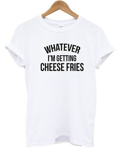 Whatever-I-039-m-Getting-Cheese-Fries-T-shirt-Mean-Quote-Funny-Men-Women-Girls-Top