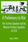 A Preliminary to War: The 1st Aero Squadron and the Mexican Punitive Expedition of 1916 by Roger G Miller (Paperback / softback, 2005)