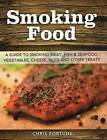 Smoking Food: A Guide to Smoking Meat, Fish & Seafood, Vegetables, Cheese, Nuts and Other Treats by Chris Fortune (Paperback / softback, 2014)