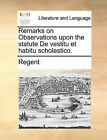 Remarks on Observations Upon the Statute de Vestitu Et Habitu Scholastico. by Regent (Paperback / softback, 2010)