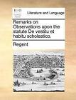 Remarks on Observations Upon the Statute de Vestitu Et Habitu Scholastico. by Regent (Paperback / softback, 2010)