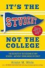 It's the Student, Not the College: The Secrets of Succeeding at Any School--Without Going Broke or Crazy by Kristin M White (Paperback / softback, 2015)
