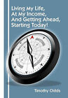 Living My Life, at My Income, and Getting Ahead, Starting Today! by Timothy Childs (Paperback / softback, 2011)