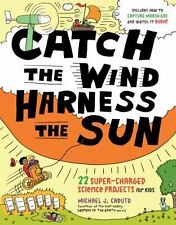 Catch the Wind Harness the Sun: 22 Super-Charged Projects for Kids by M J Caduto