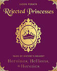 Rejected Princesses: Tales of History's Boldest Heroines, Hellions, and Heretics by Jason Porath (Hardback, 2016)