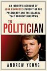 The Politician: An Insider's Account of John Edwards's Pursuit of the Presidency and the Scandal That Brought Him Down by Andrew Young (Hardback, 2010)