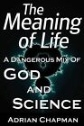 The Meaning of Life: A Dangerous Mix of God and Science by Adrian Chapman (Paperback, 2010)